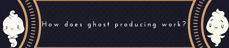 How does ghost producing work?